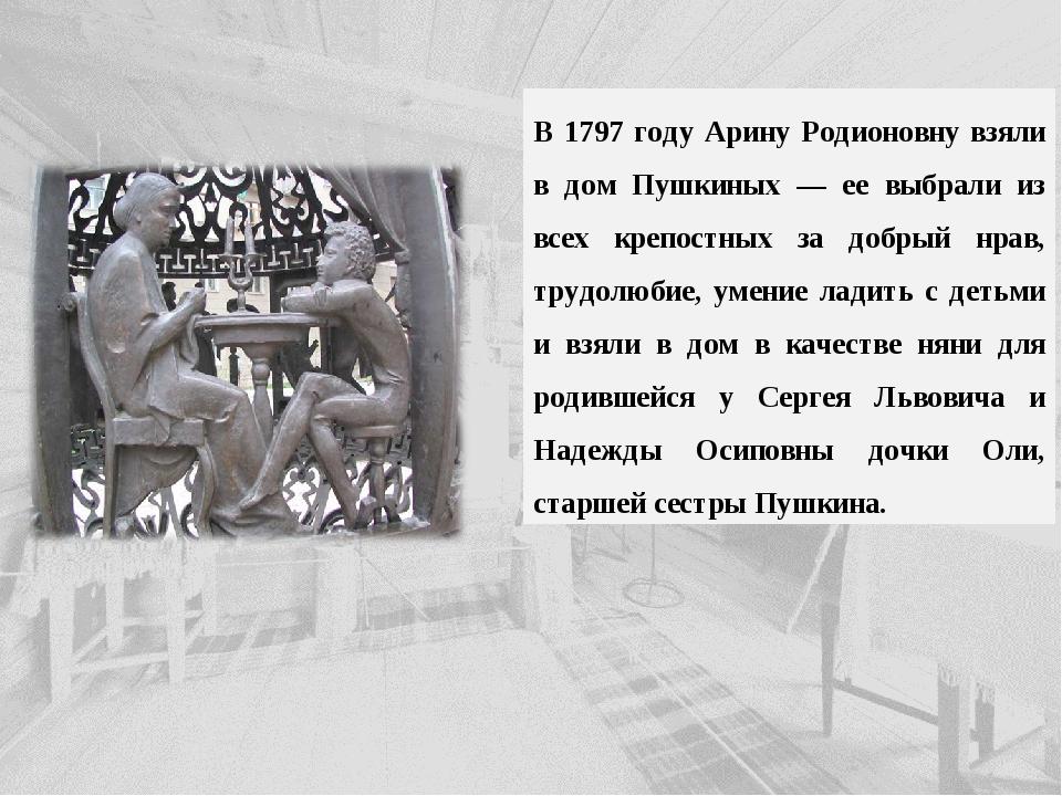 В 1797 году Арину Родионовну взяли в дом Пушкиных — ее выбрали из всех крепос...