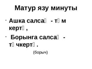 Матур язу минуты Ашка салсаң - тәм кертә, Борынга салсаң - төчкертә. (б