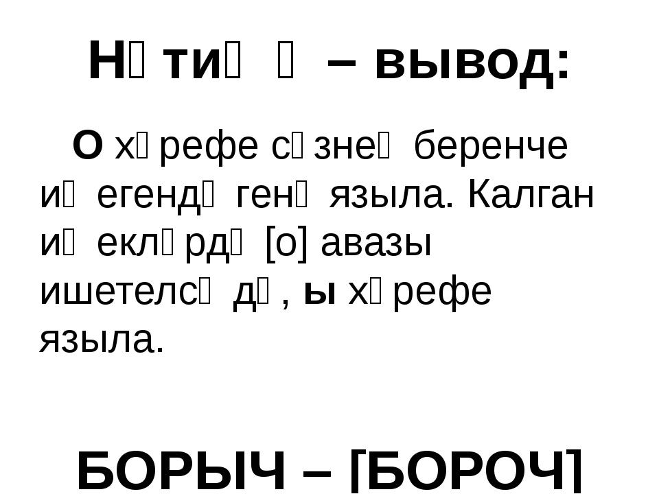 Нәтиҗә – вывод: О хәрефе сүзнең беренче иҗегендә генә языла. Калган иҗекләрд...