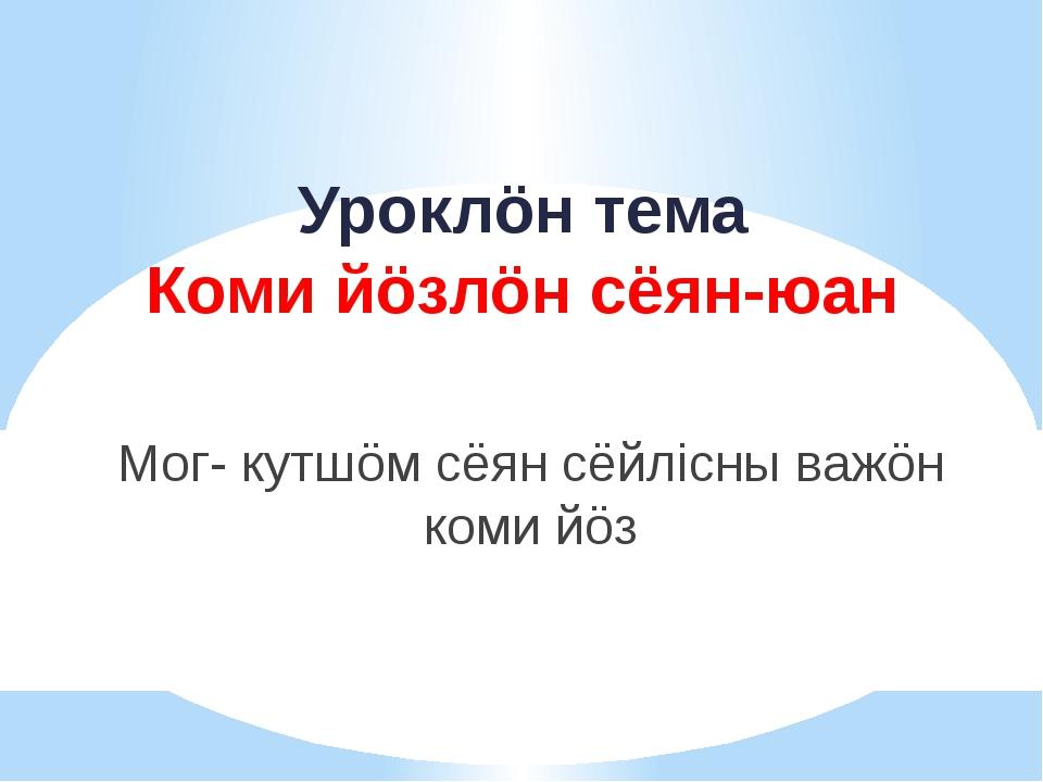 Уроклöн тема Коми йöзлöн сёян-юан Мог- кутшöм сёян сёйлiсны важöн коми йöз