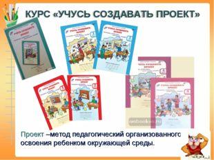 Проект –метод педагогический организованного освоения ребенком окружающей сре