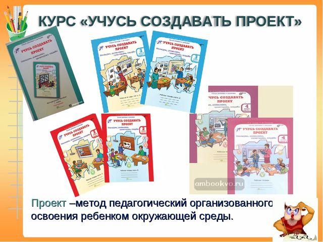 Проект –метод педагогический организованного освоения ребенком окружающей сре...