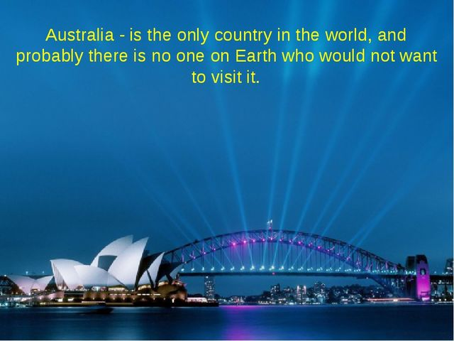 Australia - is the only country in the world, and probably there is no one on...
