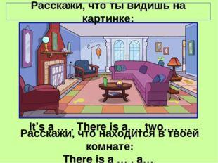 Расскажи, что ты видишь на картинке: It's a … . There is a…, two…, … Расскажи