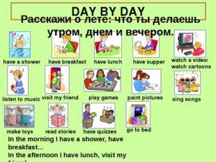 DAY BY DAY Расскажи о лете: что ты делаешь утром, днем и вечером. have a show
