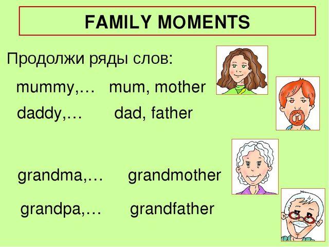 mummy,… Продолжи ряды слов: mum, mother daddy,… grandma,… grandpa,… dad, fath...