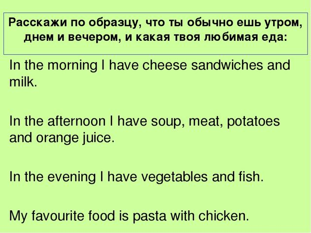 In the morning I have cheese sandwiches and milk. In the afternoon I have sou...