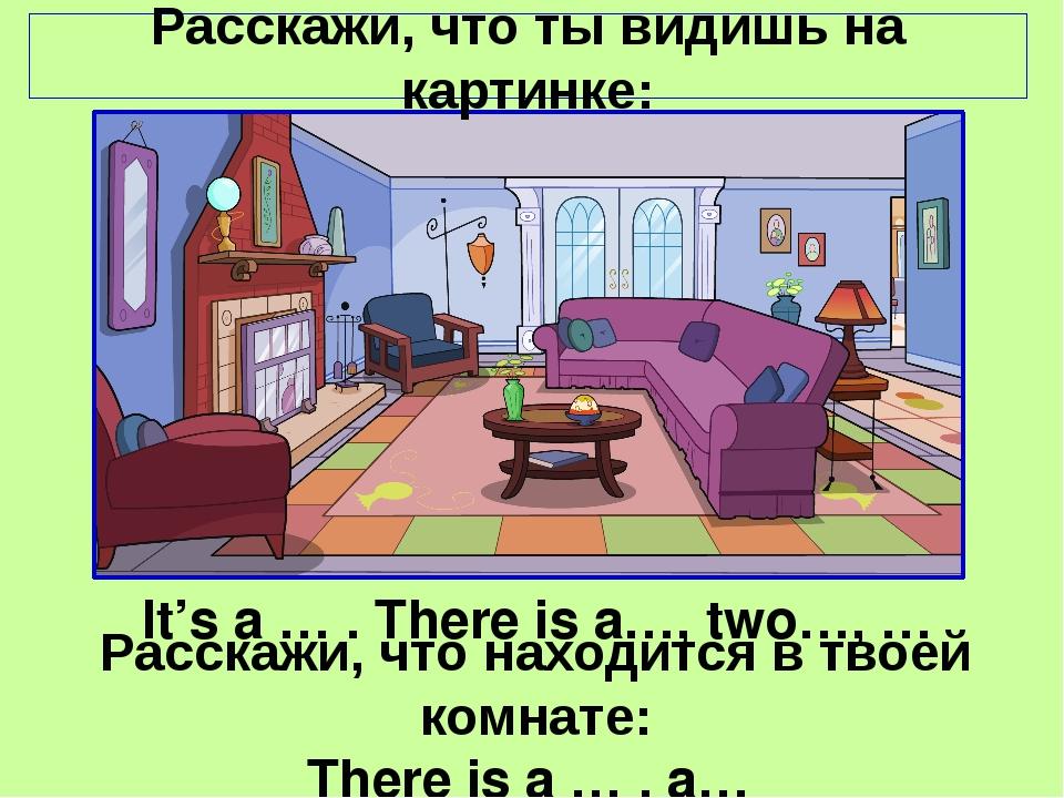 Расскажи, что ты видишь на картинке: It's a … . There is a…, two…, … Расскажи...