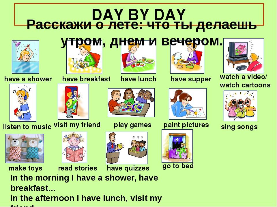 DAY BY DAY Расскажи о лете: что ты делаешь утром, днем и вечером. have a show...