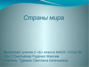 Страны мира Выполнил: ученик 2 «Б» класса МАОУ «СОШ № 28» г. Сыктывкар Руденк