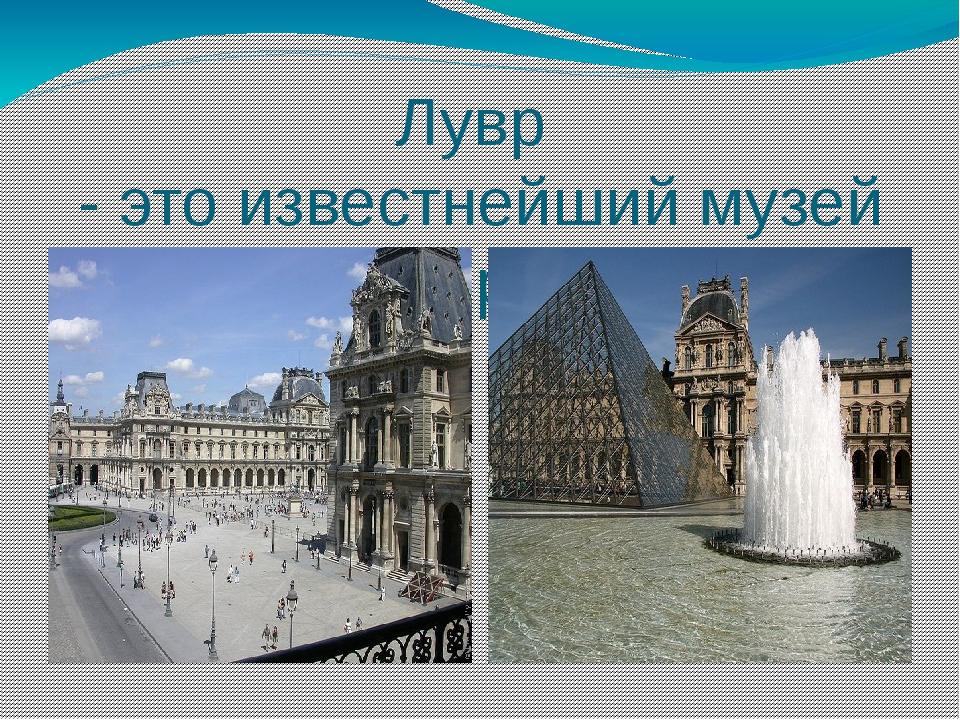 Лувр - это известнейший музей мира.