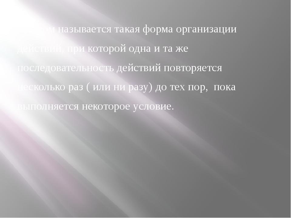 Циклом называется такая форма организации действий, при которой одна и та же...