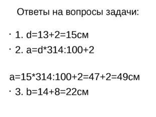 Ответы на вопросы задачи: 1. d=13+2=15см 2. а=d*314:100+2 а=15*314:100+2=47+2