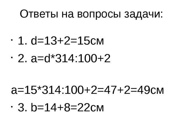 Ответы на вопросы задачи: 1. d=13+2=15см 2. а=d*314:100+2 а=15*314:100+2=47+2...