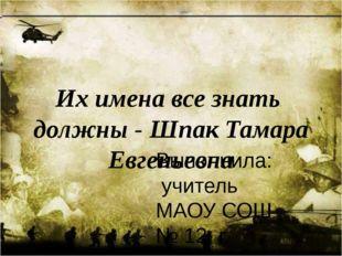 Их имена все знать должны - Шпак Тамара Евгеньевна Выполнила: учитель МАОУ СО
