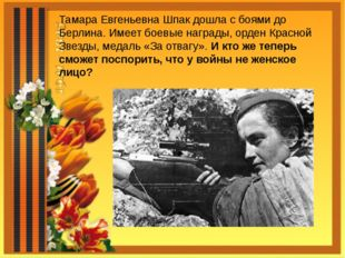 Тамара Евгеньевна Шпак дошла с боями до Берлина. Имеет боевые награды, орден