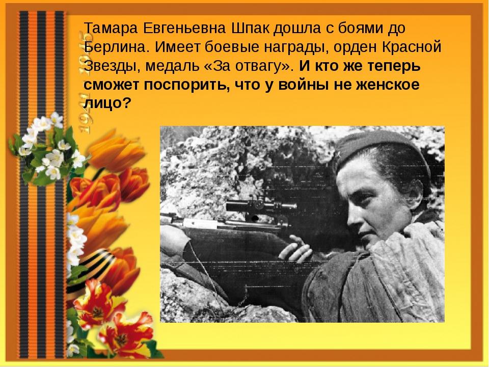 Тамара Евгеньевна Шпак дошла с боями до Берлина. Имеет боевые награды, орден...