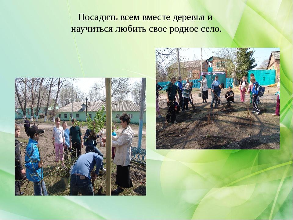 Посадить всем вместе деревья и научиться любить свое родное село.