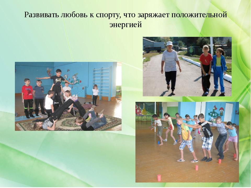 Развивать любовь к спорту, что заряжает положительной энергией