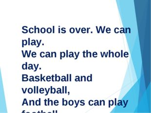 School is over. We can play. We can play the whole day. Basketball and volley