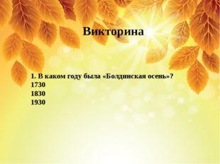 1. В каком году была «Болдинская осень»? 1730 1830 1930 Викторина