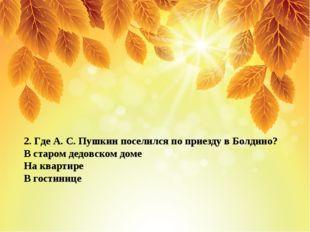 2. Где А. С. Пушкин поселился по приезду в Болдино? В старом дедовском доме