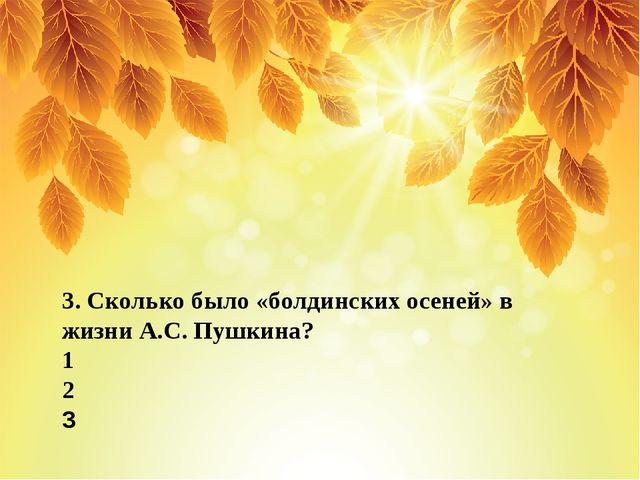 3. Сколько было «болдинских осеней» в жизни А.С. Пушкина? 1 2 3