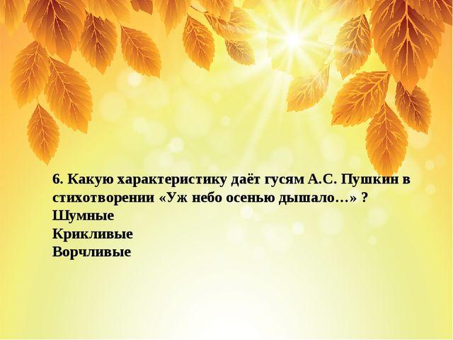 6. Какую характеристику даёт гусям А.С. Пушкин в стихотворении «Уж небо осень...