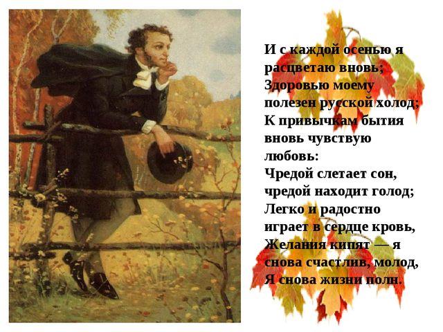 И с каждой осенью я расцветаю вновь; Здоровью моему полезен русской холод; К...