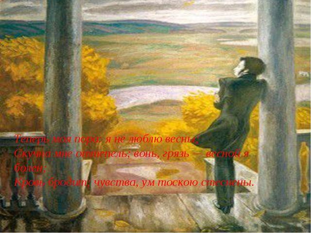 Теперь моя пора: я не люблю весны; Скучна мне оттепель; вонь, грязь — весной...