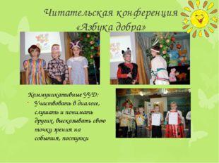 Читательская конференция «Азбука добра» Коммуникативные УУД: Участвовать в ди