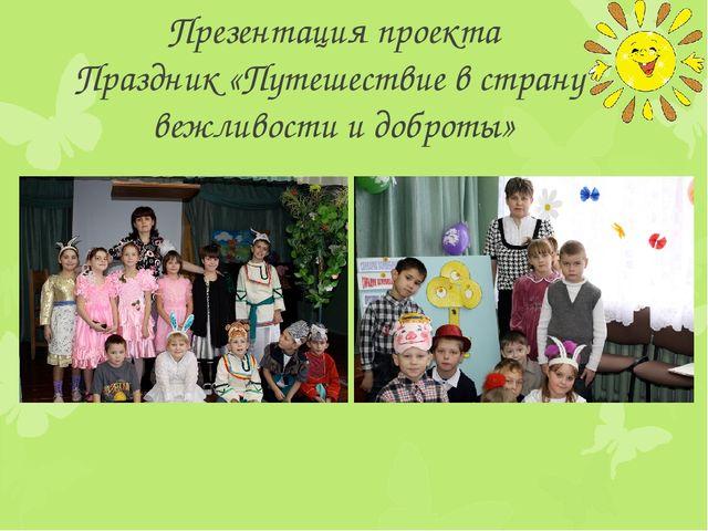 Презентация проекта Праздник «Путешествие в страну вежливости и доброты»
