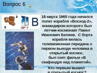 Вопрос 6 18 марта 1965 года начался полет корабля «Восход-2», командиром кото