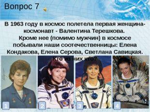 Вопрос 7 В 1963 году в космос полетела первая женщина-космонавт - Валентина Т