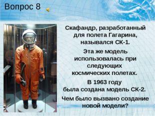 Вопрос 8 Скафандр, разработанный для полета Гагарина, назывался СК-1. Эта же