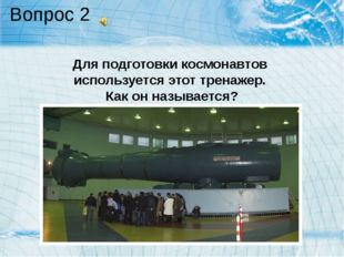 Вопрос 2 Для подготовки космонавтов используется этот тренажер. Как он называ