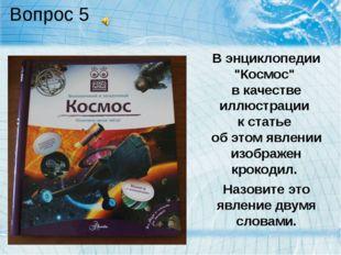 """Вопрос 5 В энциклопедии """"Космос"""" в качестве иллюстрации к статье об этом явле"""