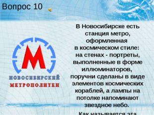 Вопрос 10 В Новосибирске есть станция метро, оформленная в космическом стиле: