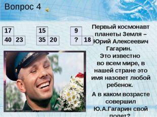 Вопрос 4 Первый космонавт планеты Земля – Юрий Алексеевич Гагарин. Это извест