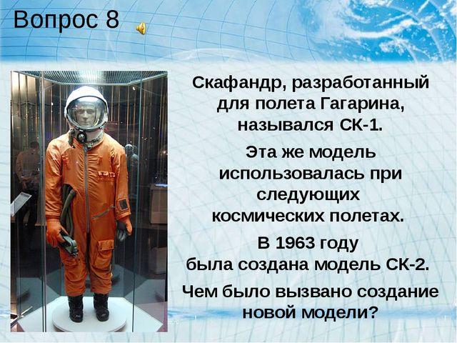 Вопрос 8 Скафандр, разработанный для полета Гагарина, назывался СК-1. Эта же...