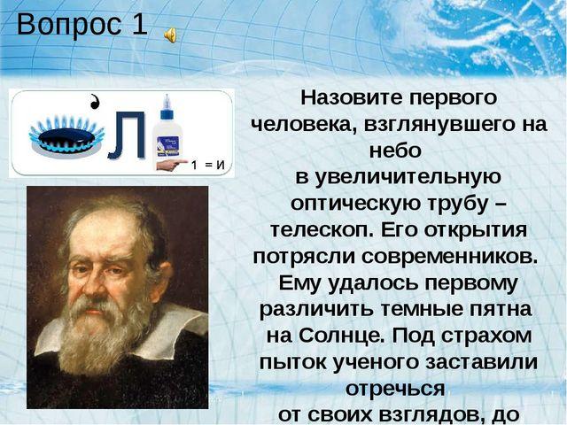 Вопрос 1 Назовите первого человека, взглянувшего на небо в увеличительную опт...