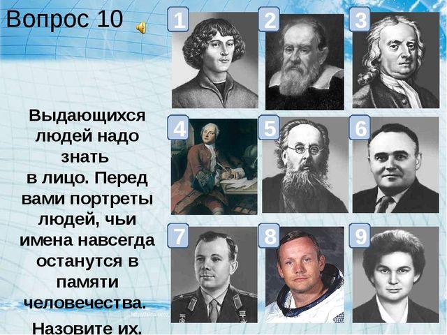 Вопрос 10 Выдающихся людей надо знать в лицо. Перед вами портреты людей, чьи...