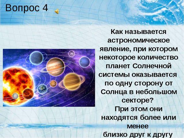 Вопрос 4 Как называется астрономическое явление, при котором некоторое количе...