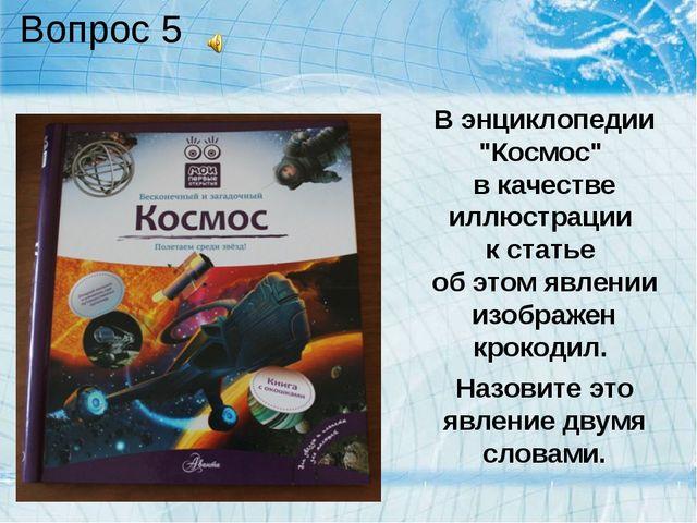 """Вопрос 5 В энциклопедии """"Космос"""" в качестве иллюстрации к статье об этом явле..."""