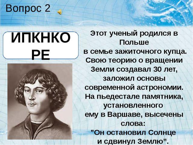 Вопрос 2 Этот ученый родился в Польше в семье зажиточного купца. Свою теорию...