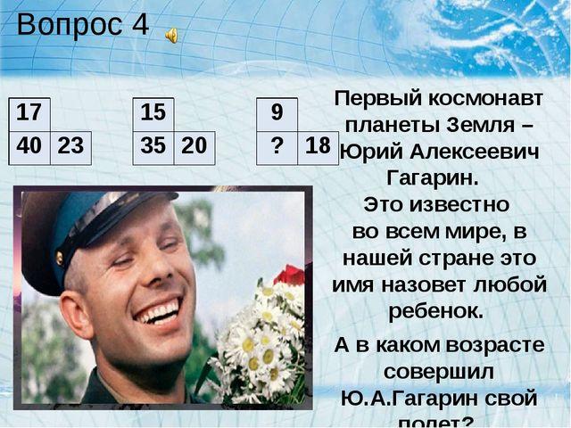 Вопрос 4 Первый космонавт планеты Земля – Юрий Алексеевич Гагарин. Это извест...