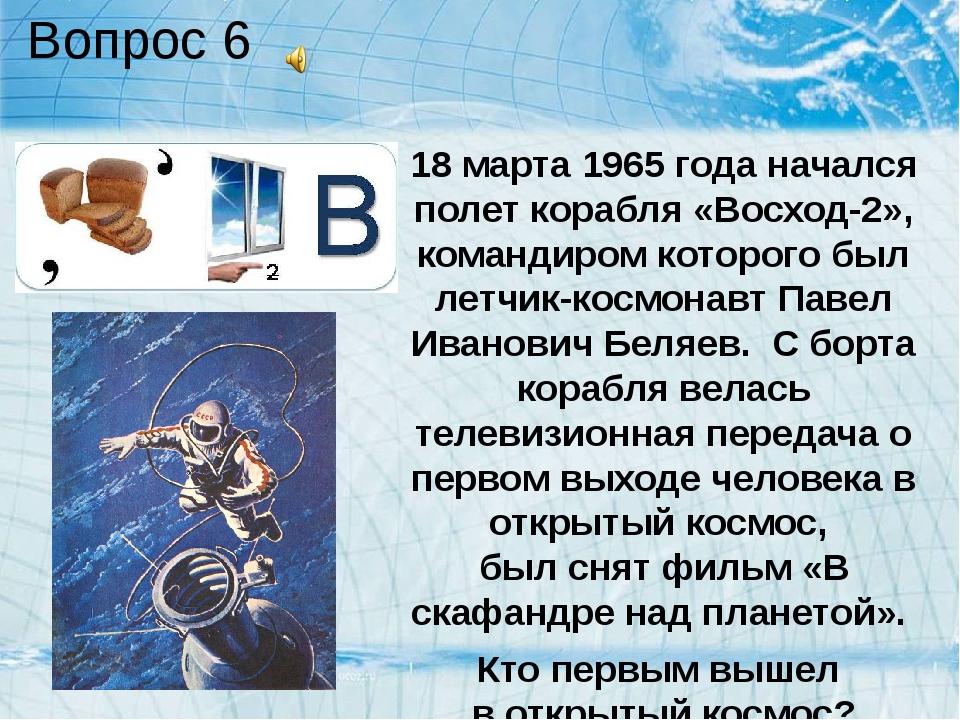 Вопрос 6 18 марта 1965 года начался полет корабля «Восход-2», командиром кото...