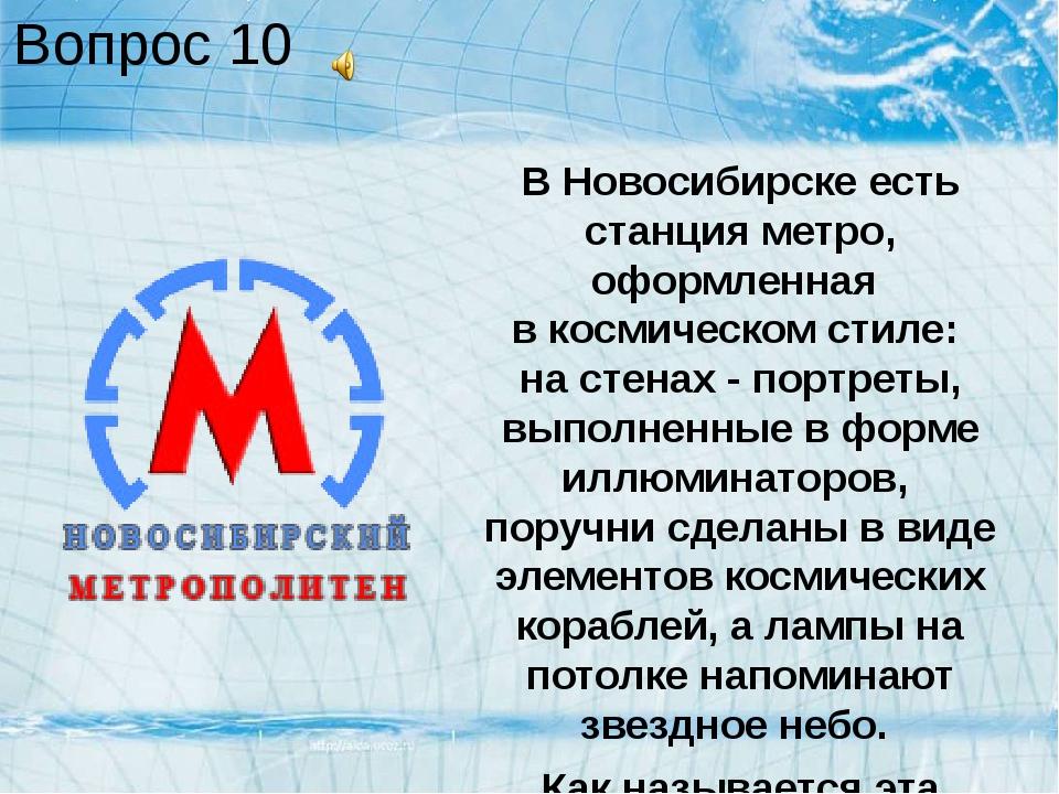 Вопрос 10 В Новосибирске есть станция метро, оформленная в космическом стиле:...