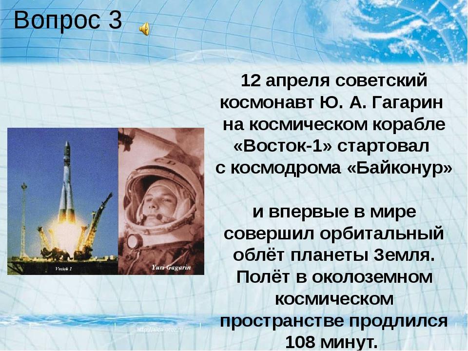Вопрос 3 12 апреля советский космонавт Ю. А. Гагарин на космическом корабле «...