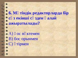 6. Мәтіндік редакторларда бір сөз екінші сөзден қалай ажыратылады? А) қос нүк
